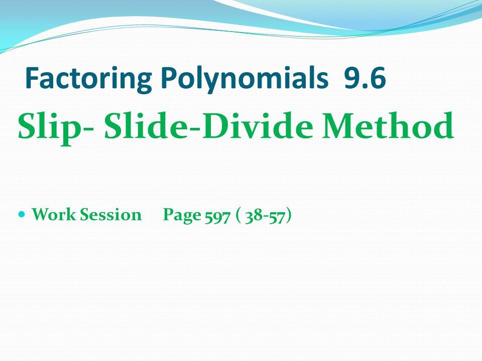 Factoring Polynomials 9.6 Slip- Slide-Divide Method Work Session Page 597 ( 38-57)