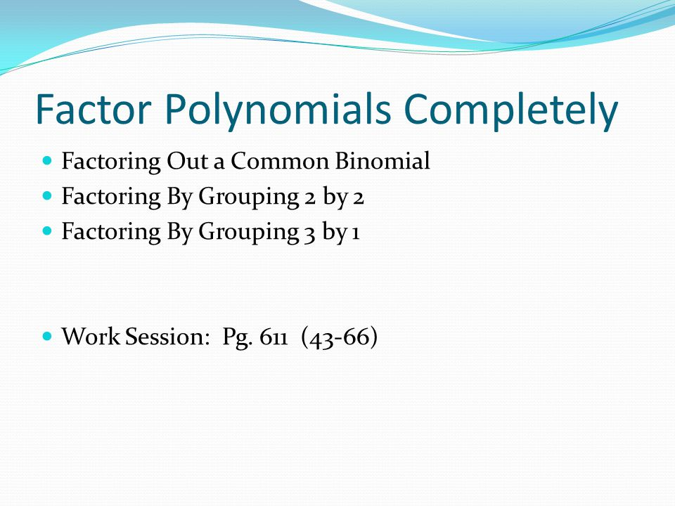 Factor Polynomials Completely Factoring Out a Common Binomial Factoring By Grouping 2 by 2 Factoring By Grouping 3 by 1 Work Session: Pg. 611 (43-66)