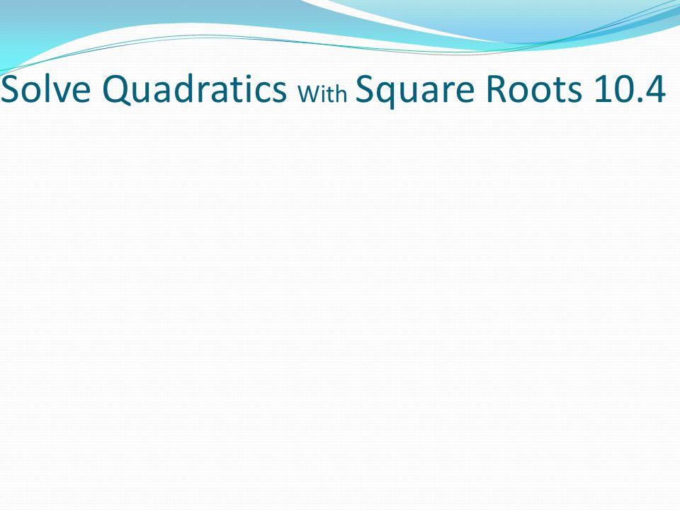 Solve Quadratics With Square Roots 10.4