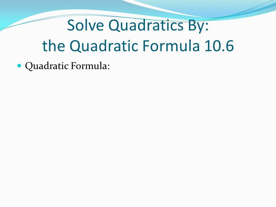 Solve Quadratics By: the Quadratic Formula 10.6 Quadratic Formula:
