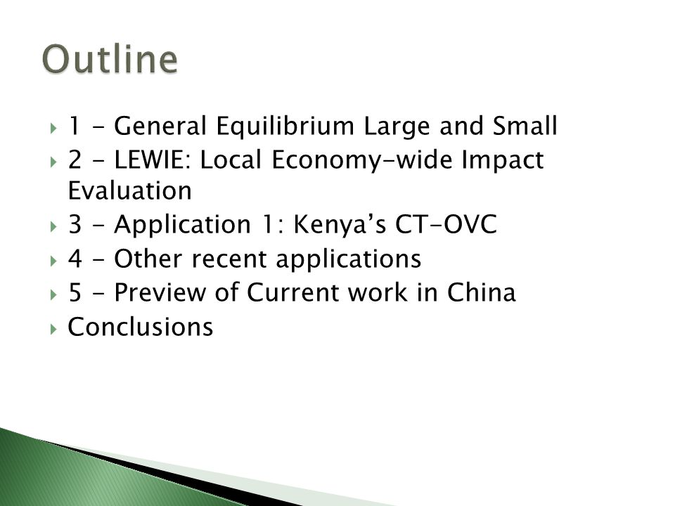 1 - General Equilibrium Large and Small  2 - LEWIE: Local Economy-wide Impact Evaluation  3 - Application 1: Kenya's CT-OVC  4 - Other recent applications  5 - Preview of Current work in China  Conclusions