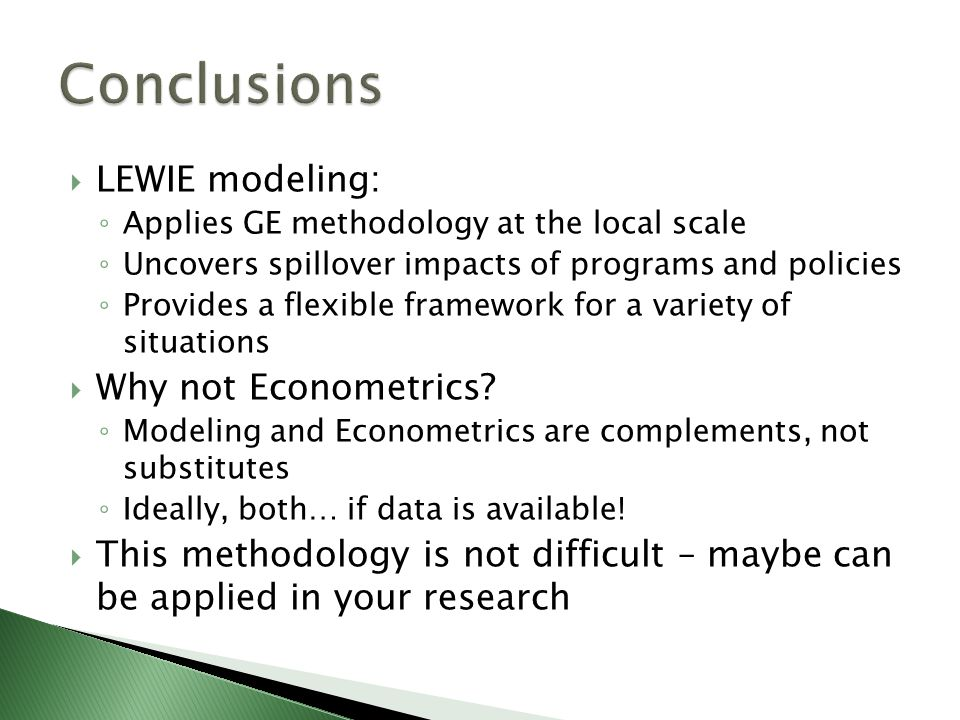  LEWIE modeling: ◦ Applies GE methodology at the local scale ◦ Uncovers spillover impacts of programs and policies ◦ Provides a flexible framework for a variety of situations  Why not Econometrics.