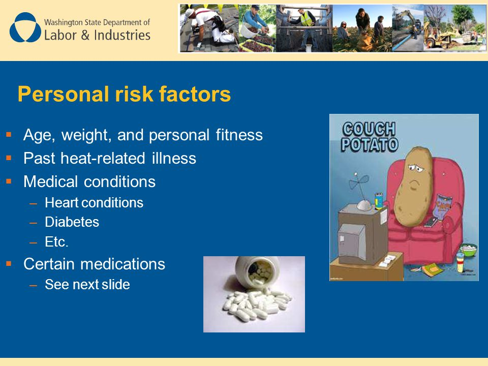 Personal risk factors  Age, weight, and personal fitness  Past heat-related illness  Medical conditions –Heart conditions –Diabetes –Etc.  Certain