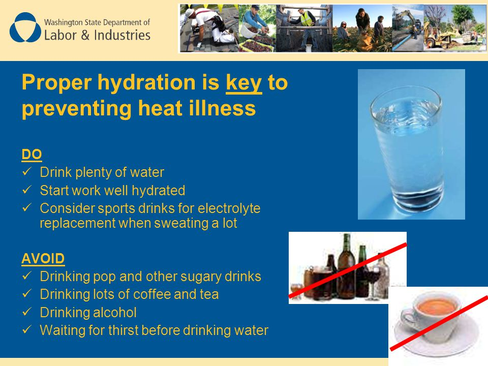 Proper hydration is key to preventing heat illness DO Drink plenty of water Start work well hydrated Consider sports drinks for electrolyte replacemen