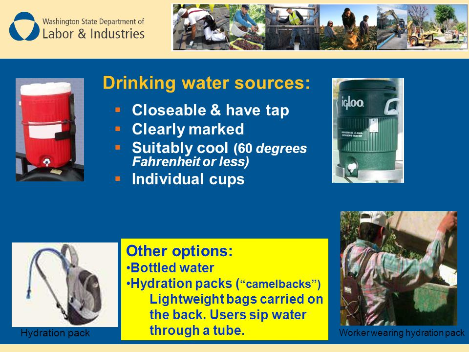  Closeable & have tap  Clearly marked  Suitably cool (60 degrees Fahrenheit or less)  Individual cups Other options: Bottled water Hydration packs