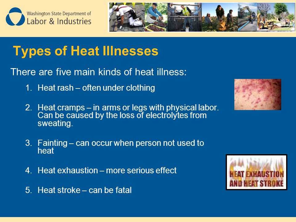 Types of Heat Illnesses There are five main kinds of heat illness: 1.Heat rash – often under clothing 2.Heat cramps – in arms or legs with physical la