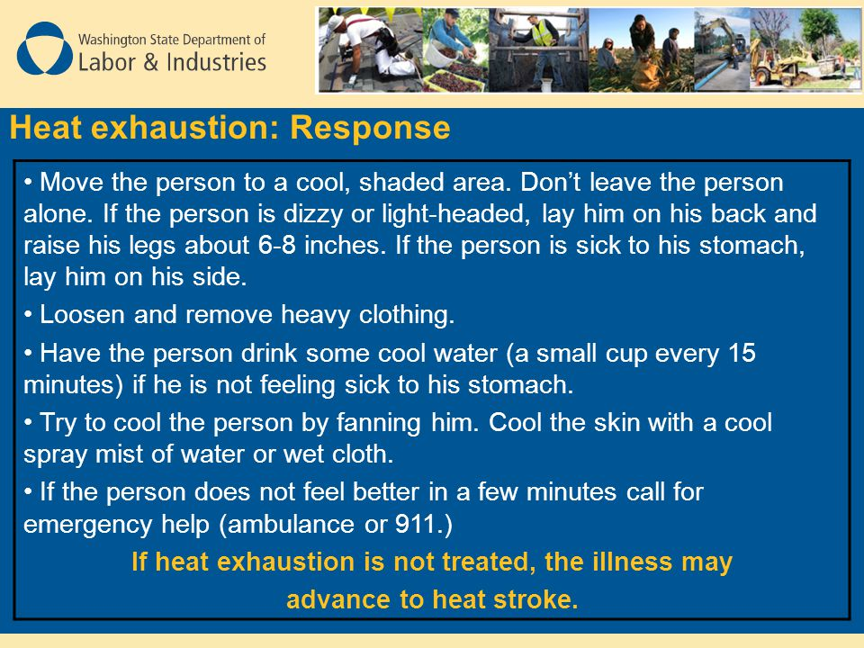 Heat exhaustion: Response Move the person to a cool, shaded area. Don't leave the person alone. If the person is dizzy or light-headed, lay him on his