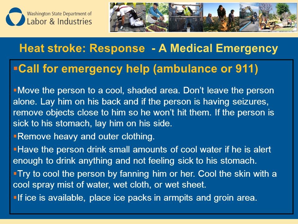 Heat stroke: Response - A Medical Emergency  Call for emergency help (ambulance or 911)  Move the person to a cool, shaded area. Don't leave the per