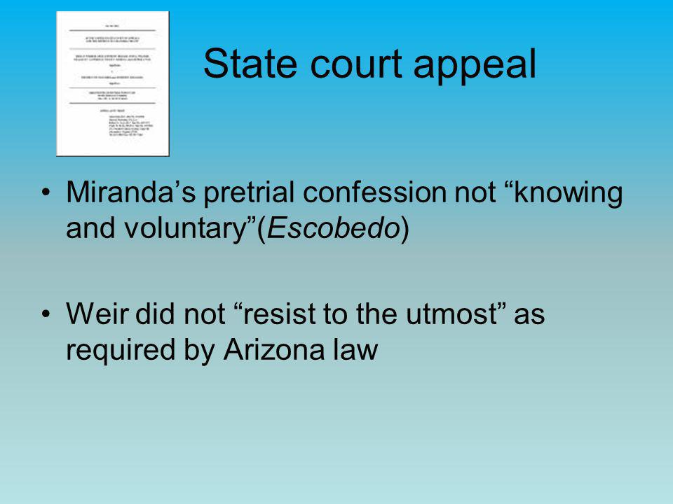 "State court appeal Miranda's pretrial confession not ""knowing and voluntary""(Escobedo) Weir did not ""resist to the utmost"" as required by Arizona law"
