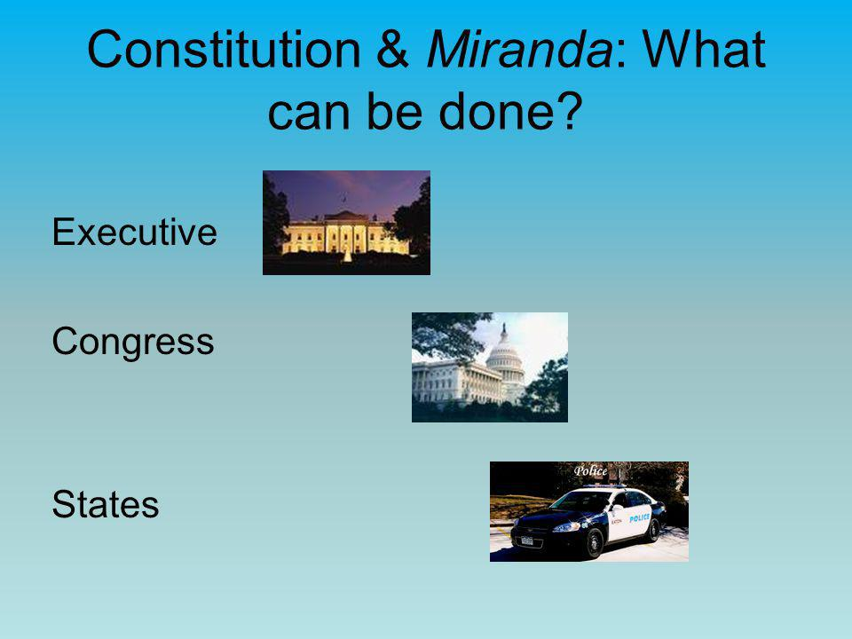 Constitution & Miranda: What can be done? Executive Congress States