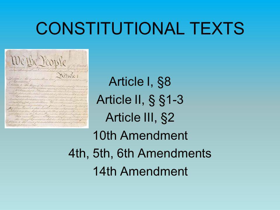 CONSTITUTIONAL TEXTS Article I, §8 Article II, § §1-3 Article III, §2 10th Amendment 4th, 5th, 6th Amendments 14th Amendment