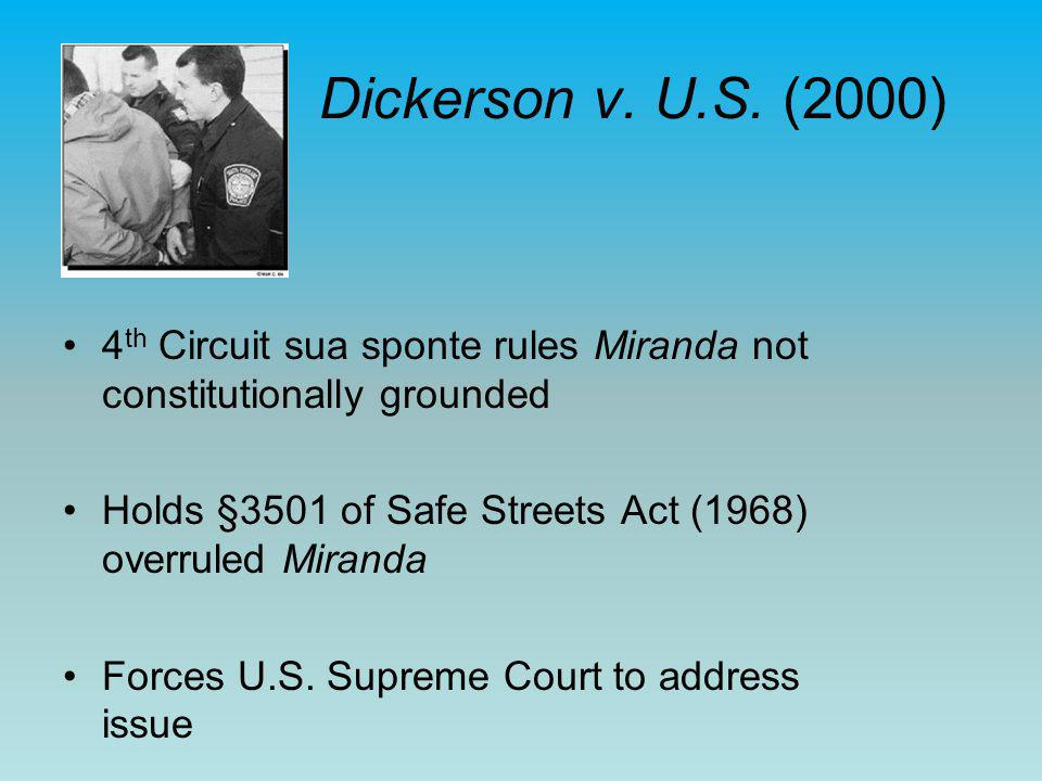 Dickerson v. U.S. (2000) 4 th Circuit sua sponte rules Miranda not constitutionally grounded Holds §3501 of Safe Streets Act (1968) overruled Miranda