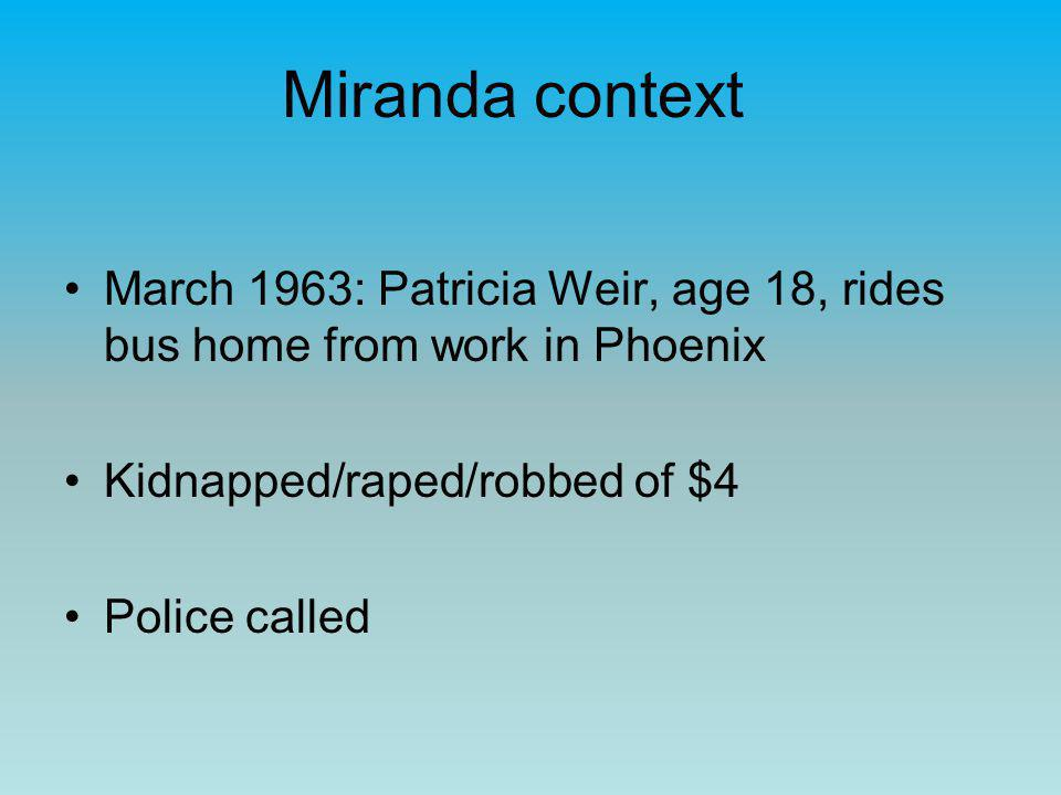 Miranda context March 1963: Patricia Weir, age 18, rides bus home from work in Phoenix Kidnapped/raped/robbed of $4 Police called