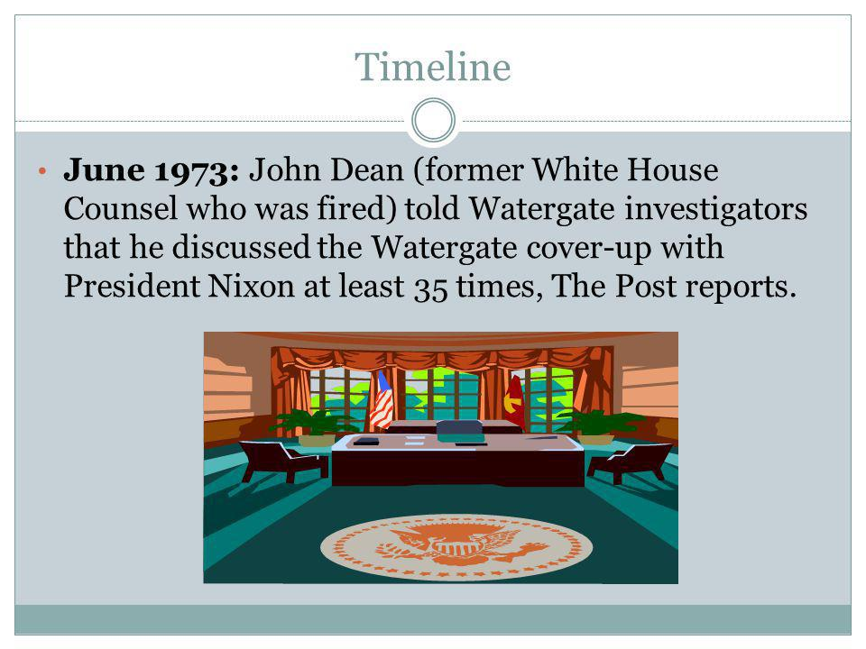 Timeline June 1973: John Dean (former White House Counsel who was fired) told Watergate investigators that he discussed the Watergate cover-up with Pr