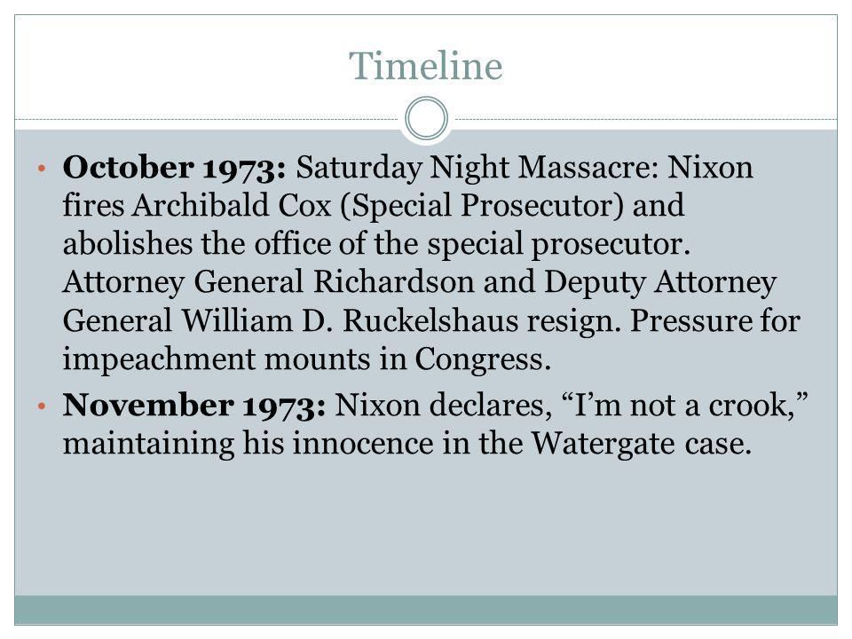Timeline October 1973: Saturday Night Massacre: Nixon fires Archibald Cox (Special Prosecutor) and abolishes the office of the special prosecutor. Att