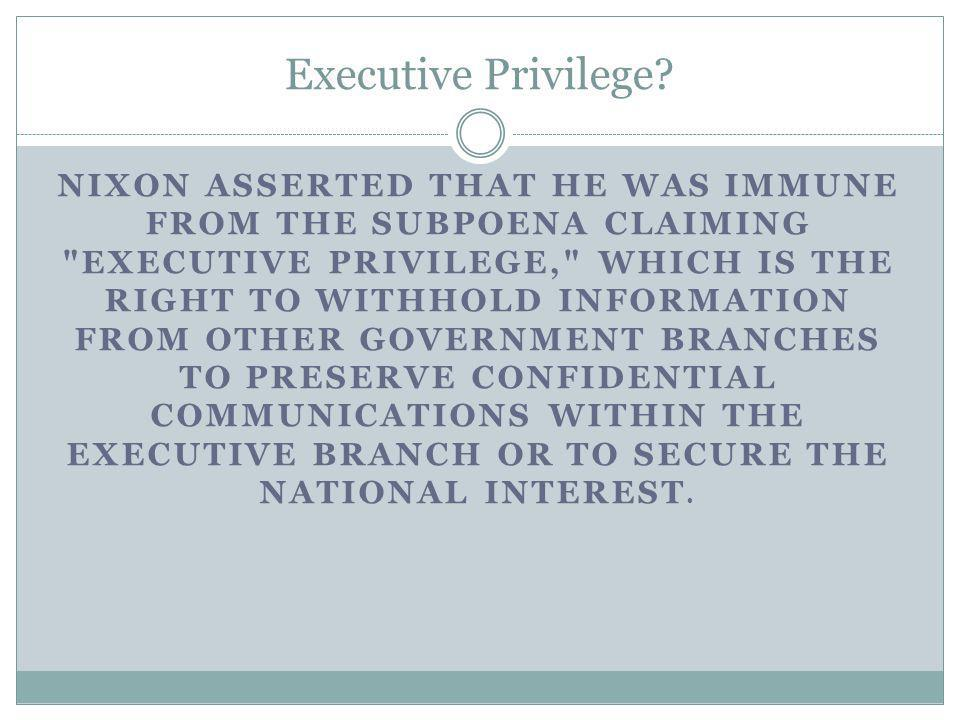 Executive Privilege? NIXON ASSERTED THAT HE WAS IMMUNE FROM THE SUBPOENA CLAIMING