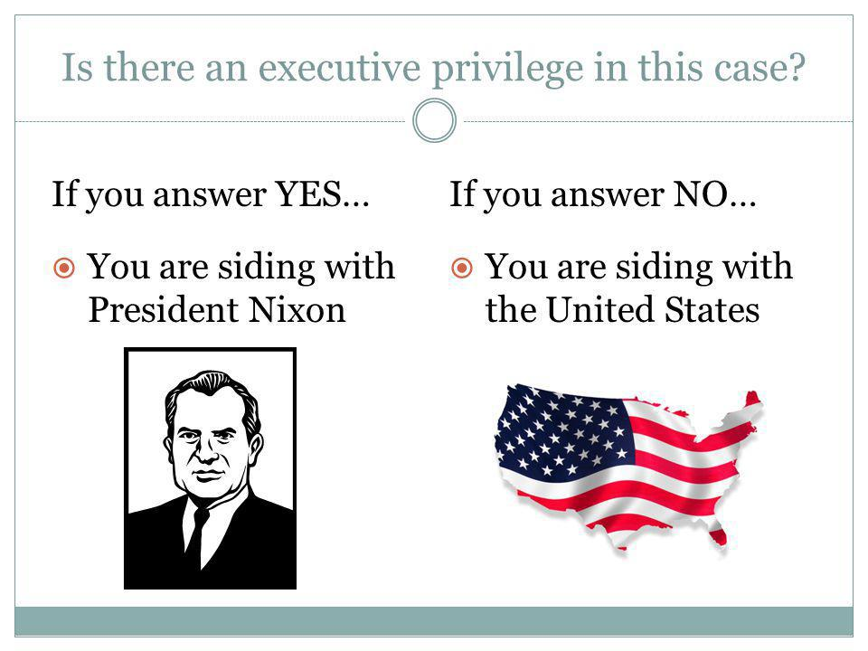 Is there an executive privilege in this case? If you answer YES…If you answer NO…  You are siding with President Nixon  You are siding with the Unit