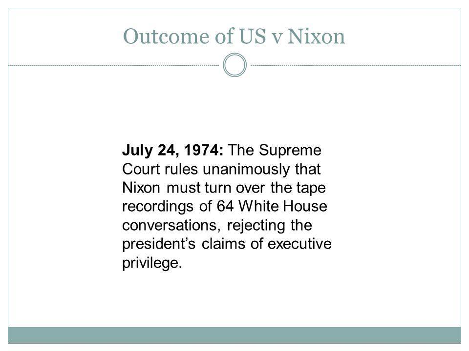 Outcome of US v Nixon July 24, 1974: The Supreme Court rules unanimously that Nixon must turn over the tape recordings of 64 White House conversations