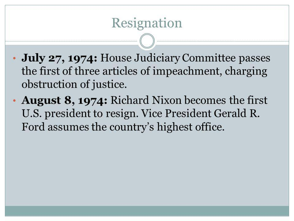 Resignation July 27, 1974: House Judiciary Committee passes the first of three articles of impeachment, charging obstruction of justice. August 8, 197
