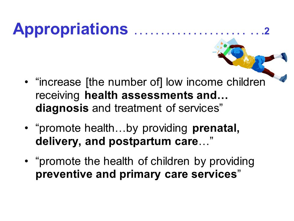 Appropriations........................2 increase [the number of] low income children receiving health assessments and… diagnosis and treatment of services promote health…by providing prenatal, delivery, and postpartum care… promote the health of children by providing preventive and primary care services