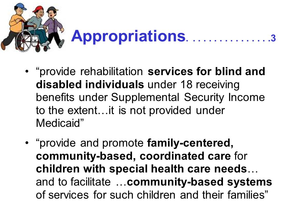 Appropriations................3 provide rehabilitation services for blind and disabled individuals under 18 receiving benefits under Supplemental Security Income to the extent…it is not provided under Medicaid provide and promote family-centered, community-based, coordinated care for children with special health care needs… and to facilitate …community-based systems of services for such children and their families