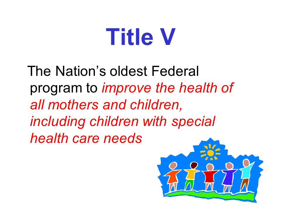 Title V The Nation's oldest Federal program to improve the health of all mothers and children, including children with special health care needs