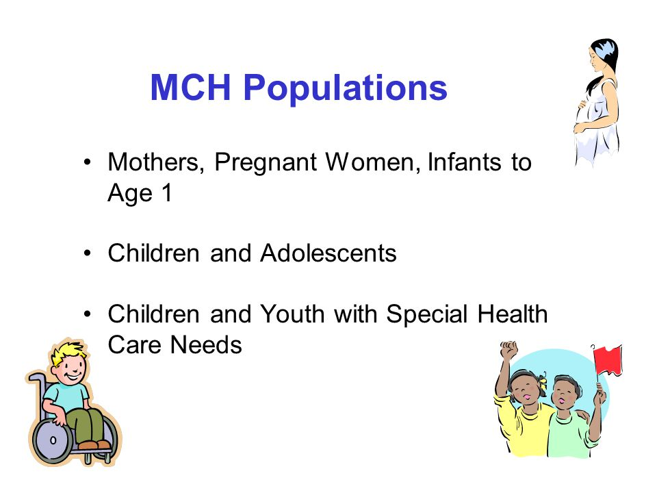 MCH Populations Mothers, Pregnant Women, Infants to Age 1 Children and Adolescents Children and Youth with Special Health Care Needs