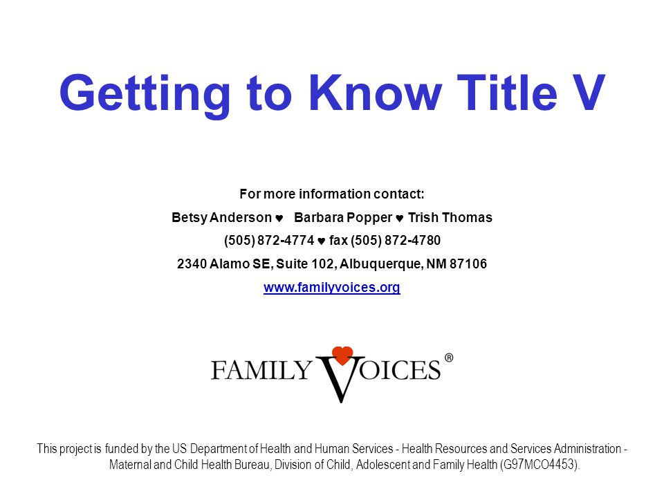 Getting to Know Title V This project is funded by the US Department of Health and Human Services - Health Resources and Services Administration - Maternal and Child Health Bureau, Division of Child, Adolescent and Family Health (G97MCO4453).