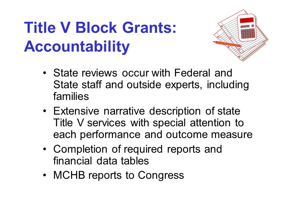 Title V Block Grants: Accountability State reviews occur with Federal and State staff and outside experts, including families Extensive narrative description of state Title V services with special attention to each performance and outcome measure Completion of required reports and financial data tables MCHB reports to Congress