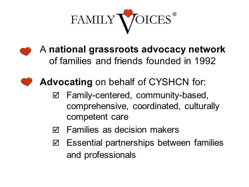 A national grassroots advocacy network of families and friends founded in 1992 Advocating on behalf of CYSHCN for:  Family-centered, community-based, comprehensive, coordinated, culturally competent care  Families as decision makers  Essential partnerships between families and professionals