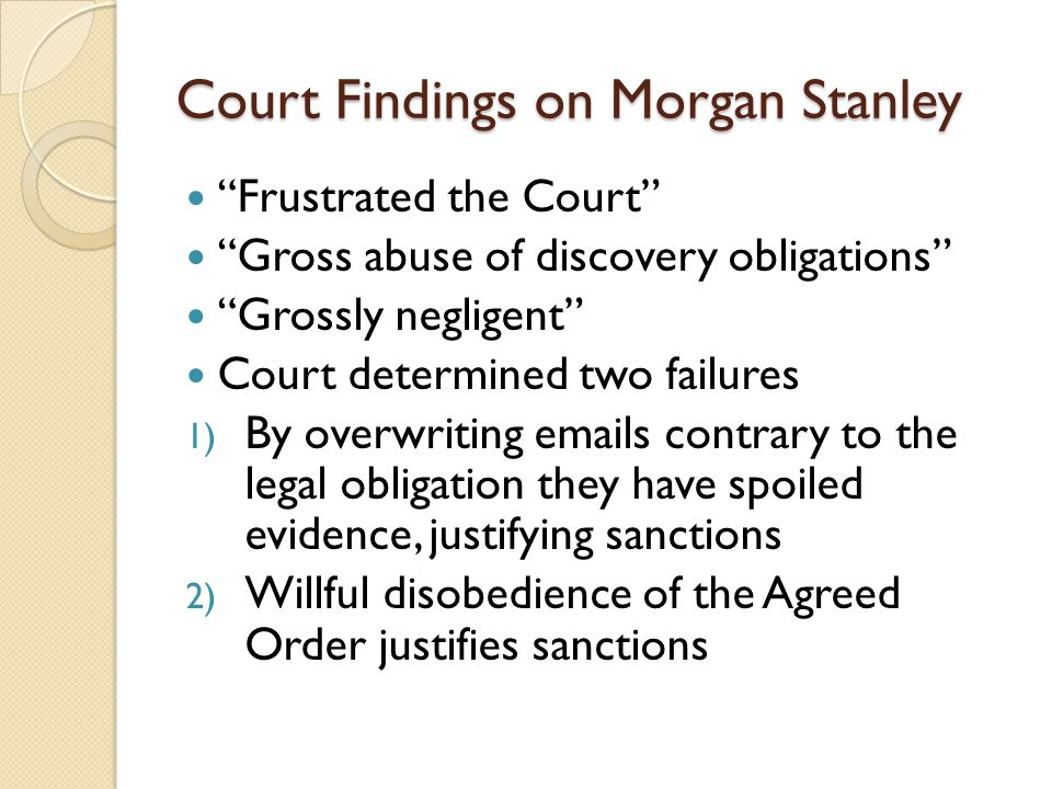 Court Findings on Morgan Stanley Frustrated the Court Gross abuse of discovery obligations Grossly negligent Court determined two failures 1) By overwriting emails contrary to the legal obligation they have spoiled evidence, justifying sanctions 2) Willful disobedience of the Agreed Order justifies sanctions