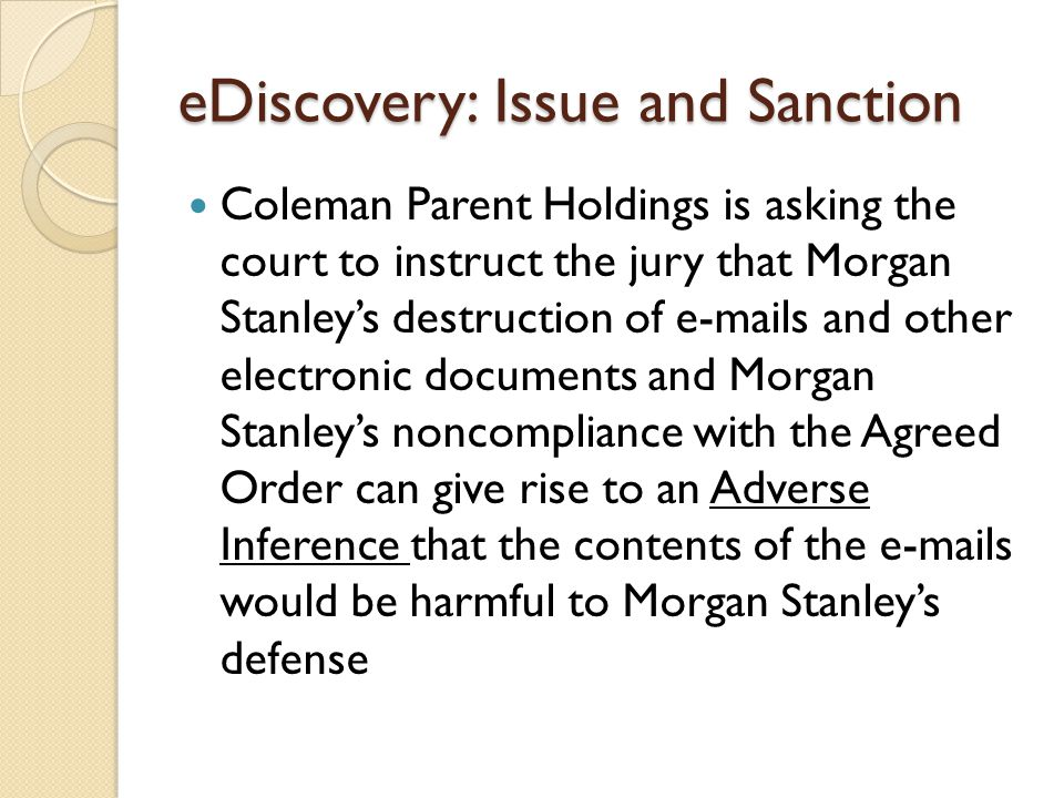 eDiscovery: Issue and Sanction Coleman Parent Holdings is asking the court to instruct the jury that Morgan Stanley's destruction of e-mails and other electronic documents and Morgan Stanley's noncompliance with the Agreed Order can give rise to an Adverse Inference that the contents of the e-mails would be harmful to Morgan Stanley's defense