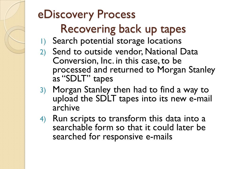 eDiscovery Process Recovering back up tapes 1) Search potential storage locations 2) Send to outside vendor, National Data Conversion, Inc.