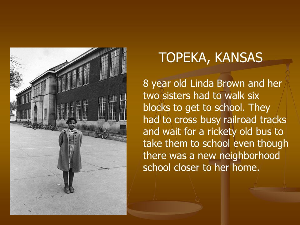 TOPEKA, KANSAS 8 year old Linda Brown and her two sisters had to walk six blocks to get to school. They had to cross busy railroad tracks and wait for