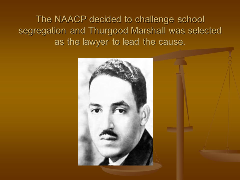 The NAACP decided to challenge school segregation and Thurgood Marshall was selected as the lawyer to lead the cause.