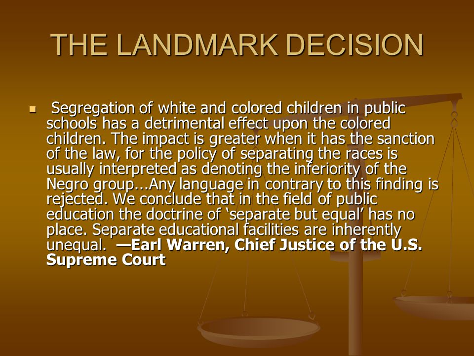 THE LANDMARK DECISION Segregation of white and colored children in public schools has a detrimental effect upon the colored children. The impact is gr