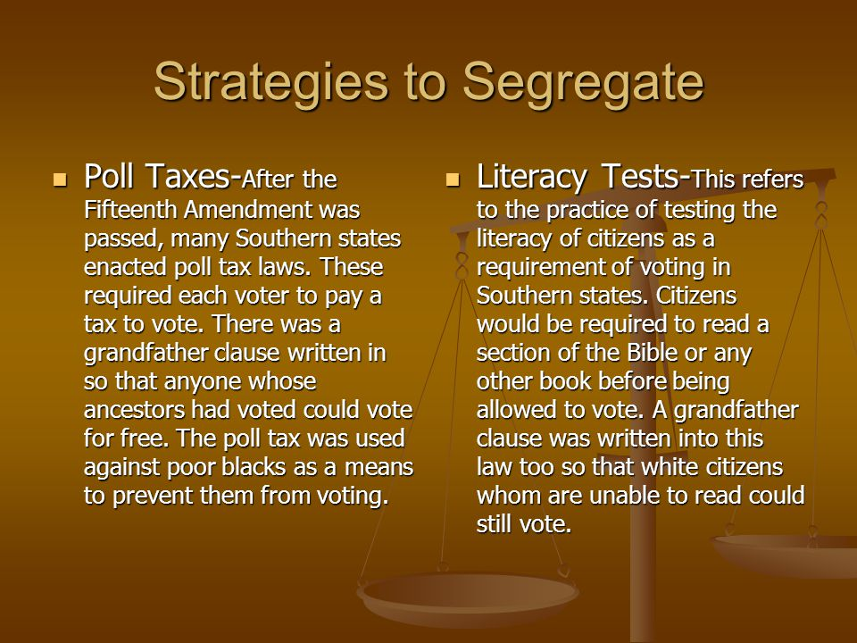 Strategies to Segregate Poll Taxes- After the Fifteenth Amendment was passed, many Southern states enacted poll tax laws. These required each voter to