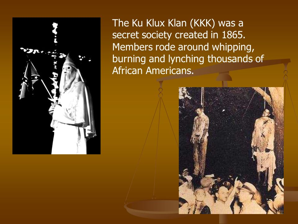 The Ku Klux Klan (KKK) was a secret society created in 1865. Members rode around whipping, burning and lynching thousands of African Americans.