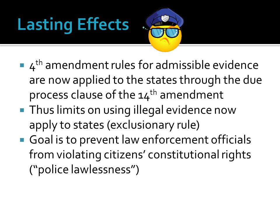  4 th amendment rules for admissible evidence are now applied to the states through the due process clause of the 14 th amendment  Thus limits on us
