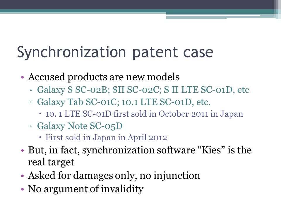 Synchronization patent case Accused products are new models ▫Galaxy S SC-02B; SII SC-02C; S II LTE SC-01D, etc ▫Galaxy Tab SC-01C; 10.1 LTE SC-01D, etc.