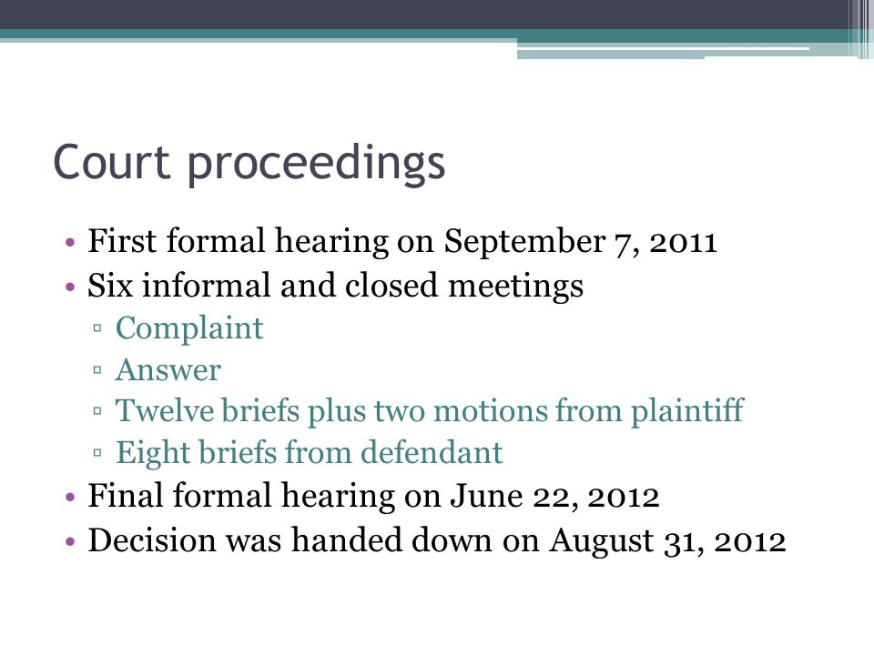 Court proceedings First formal hearing on September 7, 2011 Six informal and closed meetings ▫Complaint ▫Answer ▫Twelve briefs plus two motions from plaintiff ▫Eight briefs from defendant Final formal hearing on June 22, 2012 Decision was handed down on August 31, 2012