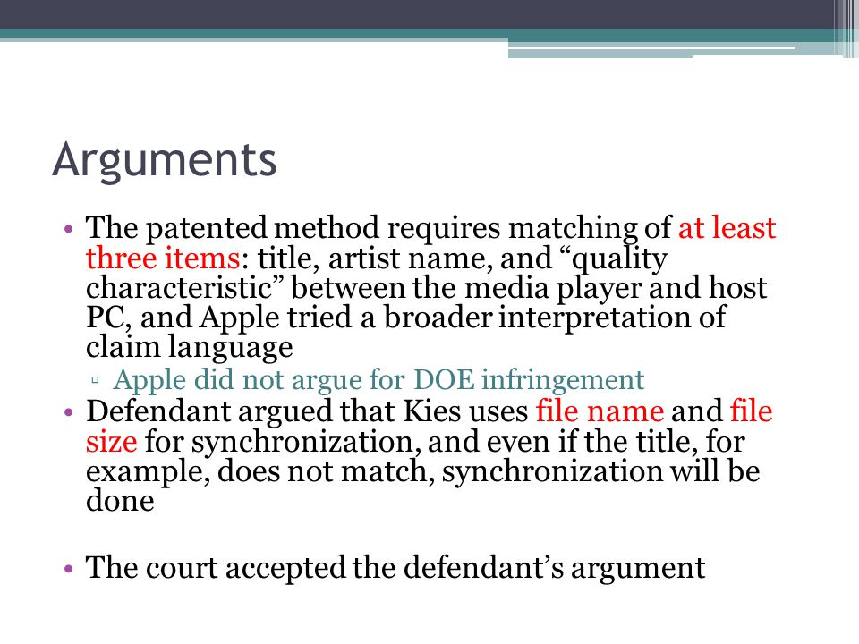 Arguments The patented method requires matching of at least three items: title, artist name, and quality characteristic between the media player and host PC, and Apple tried a broader interpretation of claim language ▫Apple did not argue for DOE infringement Defendant argued that Kies uses file name and file size for synchronization, and even if the title, for example, does not match, synchronization will be done The court accepted the defendant's argument