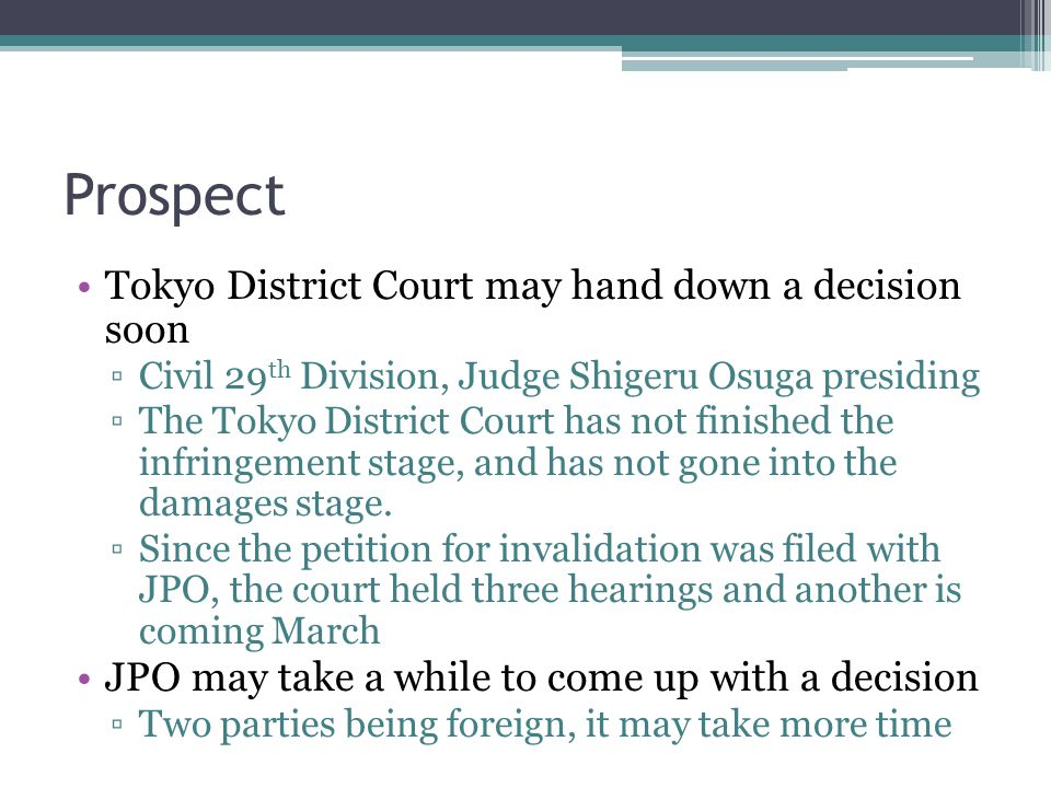 Prospect Tokyo District Court may hand down a decision soon ▫Civil 29 th Division, Judge Shigeru Osuga presiding ▫The Tokyo District Court has not finished the infringement stage, and has not gone into the damages stage.