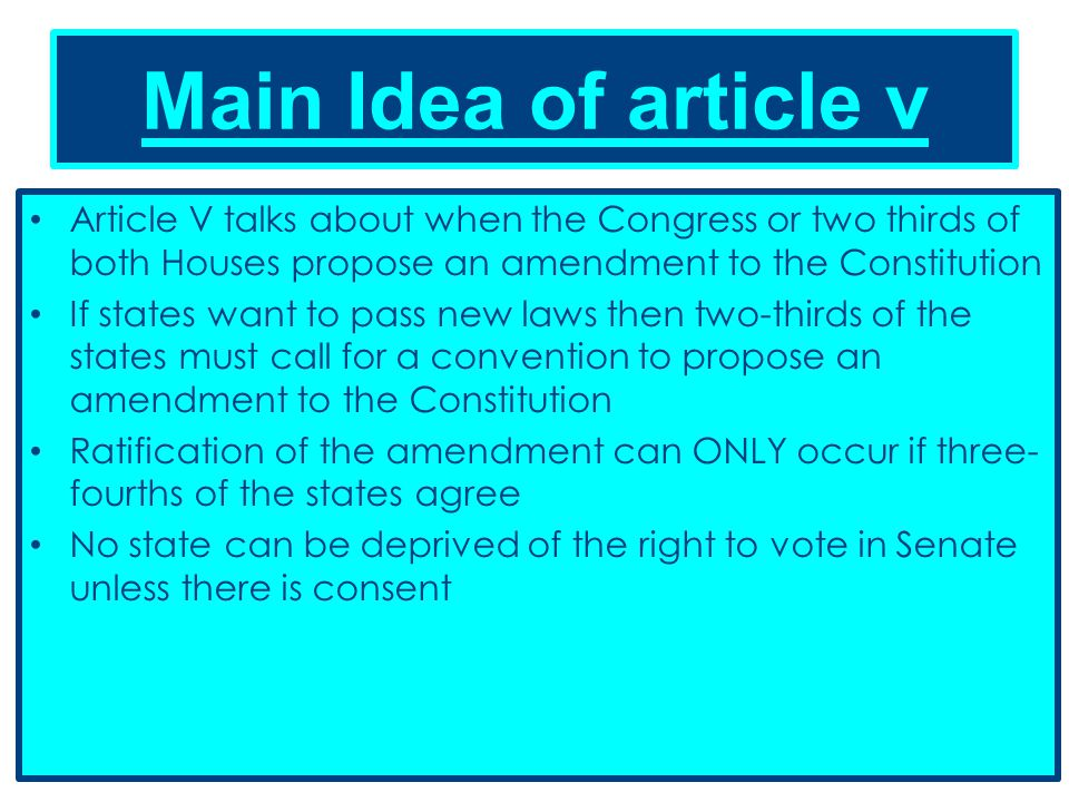 Main Idea of article v Article V talks about when the Congress or two thirds of both Houses propose an amendment to the Constitution If states want to pass new laws then two-thirds of the states must call for a convention to propose an amendment to the Constitution Ratification of the amendment can ONLY occur if three- fourths of the states agree No state can be deprived of the right to vote in Senate unless there is consent
