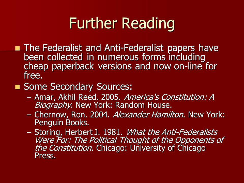 Further Reading The Federalist and Anti-Federalist papers have been collected in numerous forms including cheap paperback versions and now on-line for free.