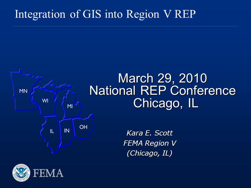 March 29, 2010 National REP Conference Chicago, IL Integration of GIS into Region V REP Kara E. Scott FEMA Region V (Chicago, IL)