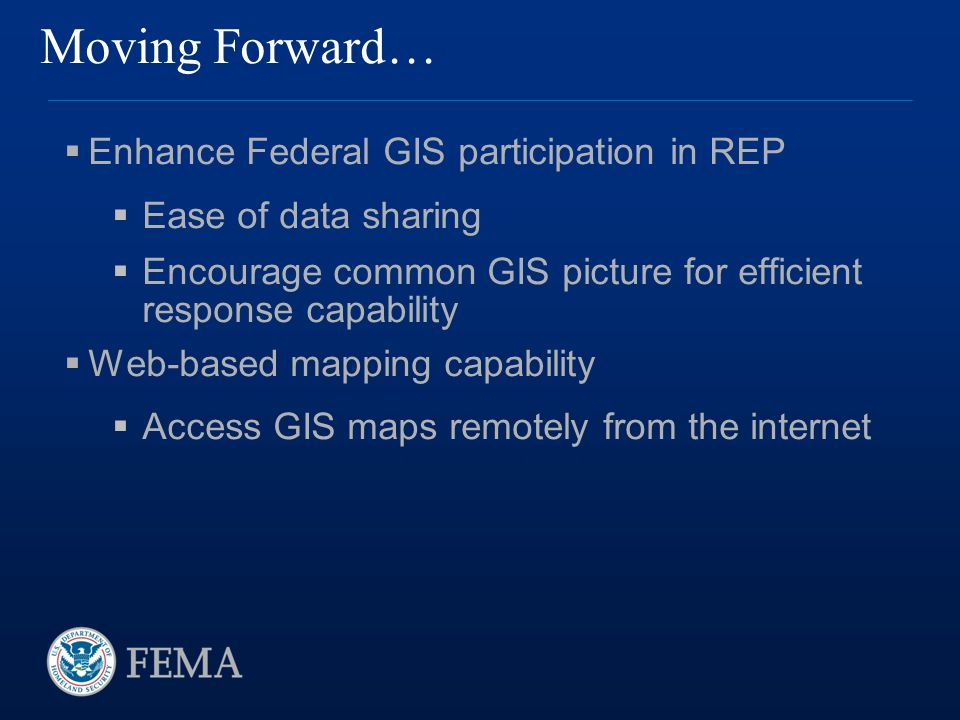 Moving Forward…  Enhance Federal GIS participation in REP  Ease of data sharing  Encourage common GIS picture for efficient response capability  Web-based mapping capability  Access GIS maps remotely from the internet