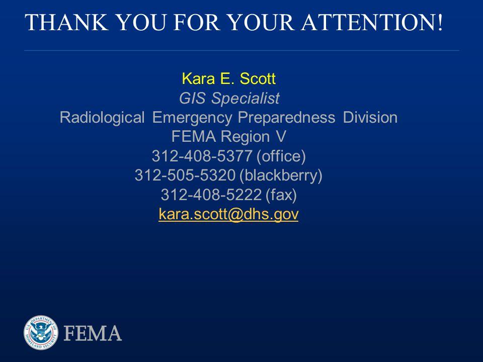 THANK YOU FOR YOUR ATTENTION! Kara E. Scott GIS Specialist Radiological Emergency Preparedness Division FEMA Region V 312-408-5377 (office) 312-505-53