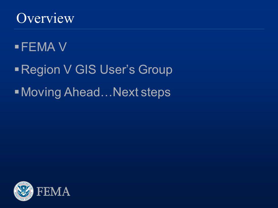 Overview  FEMA V  Region V GIS User's Group  Moving Ahead…Next steps