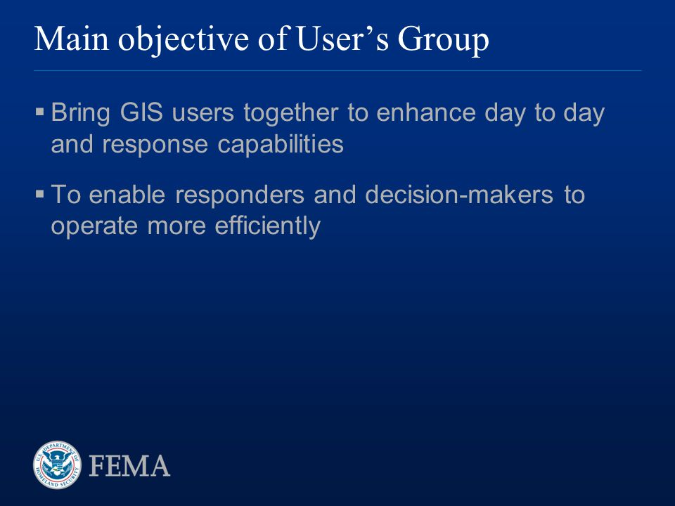 Main objective of User's Group  Bring GIS users together to enhance day to day and response capabilities  To enable responders and decision-makers t